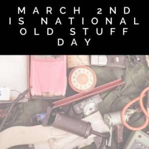 March 2 is National Old Stuff Day
